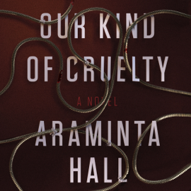 Our Kind of Cruelty: A Novel (Unabridged) audiobook