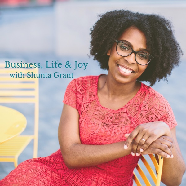 The Business Life & Joy Podcast with Shunta Grant: Online Business | Joyful Living Podcast