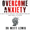 Dr. Matt Lewis - Overcome Anxiety: A Self Help Toolkit for Anxiety Relief and Panic Attacks (Unabridged) artwork