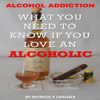 Alcohol Addiction: What You Need to Know If You Love an Alcoholic (Unabridged) - Patricia A Carlisle