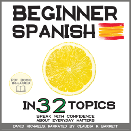 Beginner Spanish in 32 Topics: Learn 100s of New Essential Vocabulary (PDF Book Included) (Unabridged) audiobook