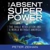 The Absent Superpower: The Shale Revolution and a World Without America (Unabridged)