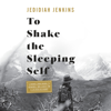 Jedidiah Jenkins - To Shake the Sleeping Self: A Journey from Oregon to Patagonia, and a Quest for a Life with No Regret (Unabridged)  artwork