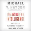The Assault on Intelligence (Unabridged) - Michael V. Hayden