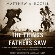 The Things Our Fathers Saw: The Untold Stories of the World War II Generation from Hometown, USA - Voices of the Pacific Theater