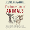 Peter Wohlleben - The Inner Life of Animals: Love, Grief, and Compassion: Surprising Observations of a Hidden World (Unabridged) artwork