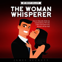The Woman Whisperer: How to Naturally Strike Up Conversations, Flirt Like a Boss, and Charm Any Woman Off Her Feet (Unabridged)