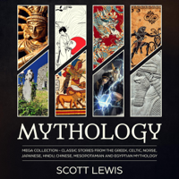 Mythology: Mega Collection: Classic Stories from the Greek, Celtic, Norse, Japanese, Hindu, Chinese, Mesopotamian and Egyptian Mythology (Unabridged)