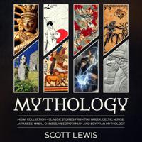 Mythology: Mega Collection: Classic Stories from the Greek, Celtic, Norse, Japanese, Hindu, Chinese, Mesopotamian and Egyptian Mythology (Unabridged)