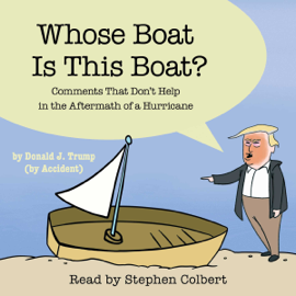 Whose Boat Is This Boat?: Comments That Don't Help in the Aftermath of a Hurricane (Unabridged) - The Staff of the Late Show with Stephen Colbert MP3 Download