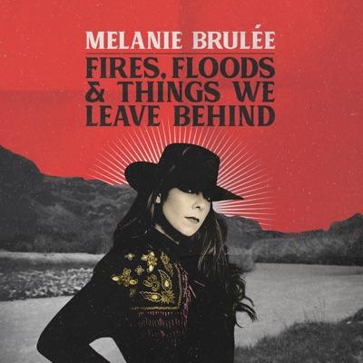 Melanie Brulée– Fires, Floods & Things We Leave Behind