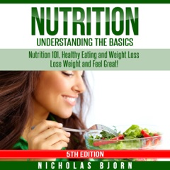 Nutrition: Understanding the Basics: Nutrition 101, Healthy Eating and Weight Loss - Lose Weight and Feel Great! (Unabridged)