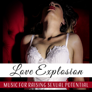 Love Romance Music Zone - Love Explosion – Music for Raising Sexual Potential: Bed Lovers, Evening Passion, Booty Call, Sex Friends, Erotic Ambient