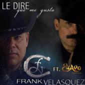 Le Diré Que Me Gusta (feat. El Chapo) - Frank Velasquez