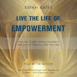 Live the Life of Empowerment: Find the Light Within Yourself and Live to  Free All That You Are (Unabridged)