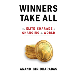 Winners Take All: The Elite Charade of Changing the World (Unabridged) audiobook