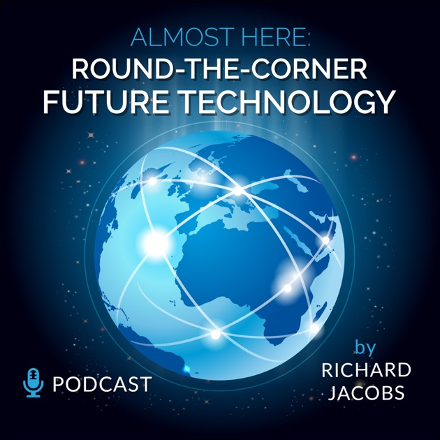 Future Tech Almost Here Round The Corner Technology Podcast By Richard Jacobs On Apple Podcasts