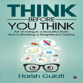 Think Before You Think: Art of Living in a Beautiful State and Cultivating a Magnificent Destiny (Unabridged) audiobook