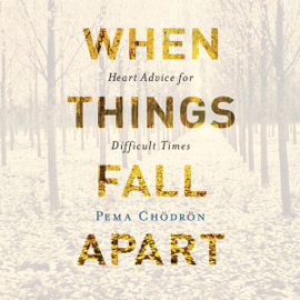 When Things Fall Apart: Heart Advice for Difficult Times (Unabridged) audiobook