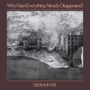 Why Hasn't Everything Already Disappeared? - Deerhunter