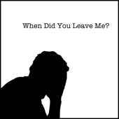 When Did You Leave Me?