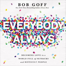 Everybody, Always: Becoming Love in a World Full of Setbacks and Difficult People (Unabridged) - Bob Goff mp3 download