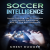 Soccer Intelligence: Soccer Training Tips to Improve Your Spatial Awareness and off the Ball Movement  (Unabridged) - Chest Dugger