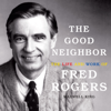 maxwell king - The Good Neighbor: The Life and Work of Fred Rogers (Unabridged)  artwork