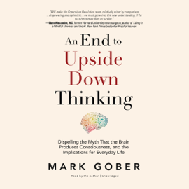 An End to Upside Down Thinking: Dispelling the Myth That the Brain Produces Consciousness, and the Implications for Everyday Life (Unabridged) audiobook