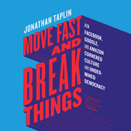 Move Fast and Break Things: How Facebook, Google, and Amazon Cornered Culture and Undermined Democracy (Unabridged) audiobook