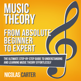 Music Theory: from Absolute Beginner to Expert: The Ultimate Step-by-Step Guide to Understanding and Learning Music Theory Effortlessly (Unabridged) audiobook