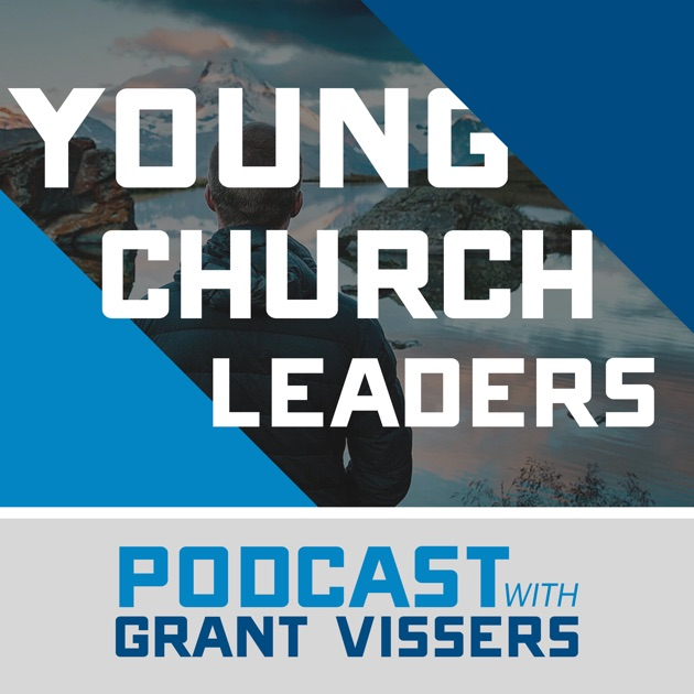 The Young Church Leaders Podcast With Grant Vissers By Grant Vissers