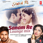 Sanam Re (Lounge Mix) [feat. Tulsi Kumar] - Mithoon