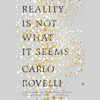 Reality Is Not What It Seems: The Journey to Quantum Gravity (Unabridged) - Carlo Rovelli, Simon Carnell - translator & Erica Segre - translator