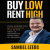 Samuel Leeds - Buy Low Rent High: How Anyone Can Be Financially Free in the Next 12 Months by Investing in Property (Unabridged) artwork