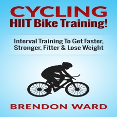Cycling: HIIT Bike Training!: Interval Training to Get Faster, Stronger, Fitter & Lose Weight (Unabridged)