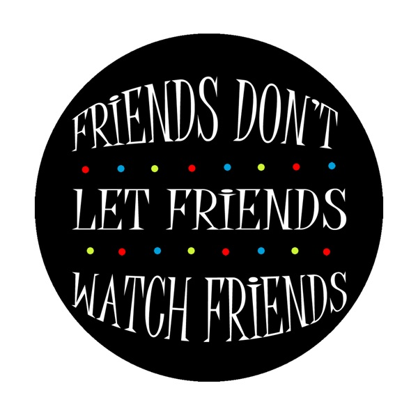 Friends Don't Let Friends Watch Friends