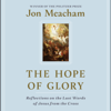 The Hope of Glory: Reflections on the Last Words of Jesus from the Cross (Unabridged) - Jon Meacham