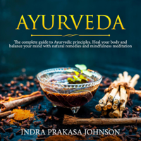 Indra Prakasa Johnson - Ayurveda: The Complete Guide to Ayurvedic Principles. Heal Your Body and Balance Your Mind with Natural Remedies and Mindfulness Meditation (Unabridged) artwork