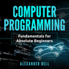Alexander Bell - Computer Programming: Fundamentals for Absolute Beginners (Unabridged)  artwork