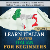 Learn Italian: Learning Italian for Beginners, 3: Learn Italian Grammar, Italian Verbs, Italian Nouns, and Italian Adjectives