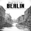 Battle of Berlin - World War II: A History From Beginning to End: World War 2 Battles, Book 9 (Unabridged)