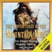 The Adventures of the Mountain Men: True Tales of Hunting, Trapping, Fighting, and Survival (Unabridged)
