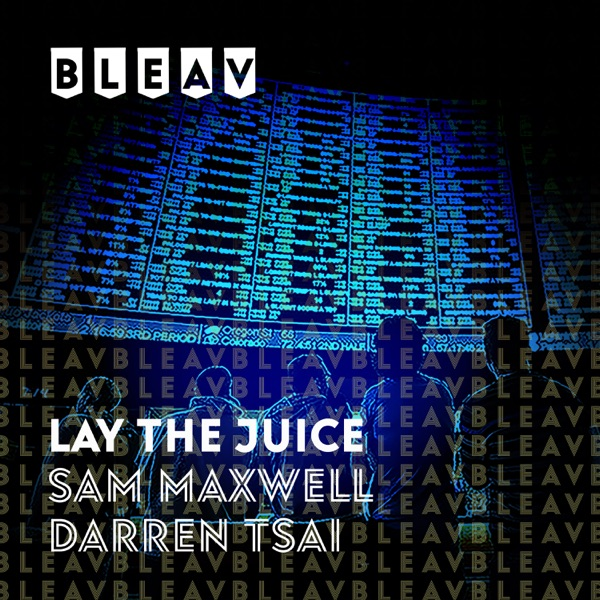 Bleav in Lay the Juice with Sam Maxwell and Darren Tsai