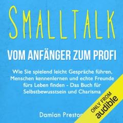 Smalltalk - Vom Anfänger zum Profi: Wie Sie spielend leicht Gespräche führen, Menschen kennenlernen und echte Freunde fürs Leben finden (Unabridged)