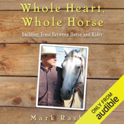 Whole Heart, Whole Horse: Building Trust Between Horse and Rider (Unabridged)