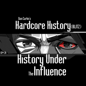 Dan Carlin's Hardcore History - Episode 20 - (Blitz) History Under the Influence feat. Dan Carlin