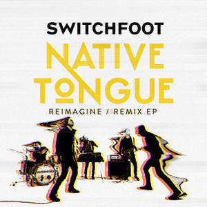 Switchfoot - NATIVE TONGUE (REIMAGINE / REMIX EP)