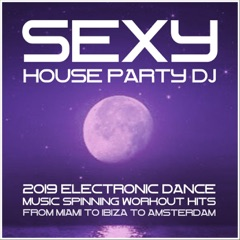 Sexy House Party DJ: 2019 Electronic Dance Music (Spinning Workout Hits from Miami to Ibiza to Amsterdam)