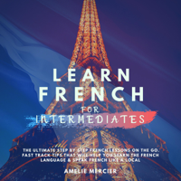 Amélie Mercier - Learn French for Intermediates: The Ultimate Step by Step French Lessons On the Go. Fast Track Tips That Will Help You Learn the French Language & Speak French Like Local (French Edition) (Unabridged) artwork